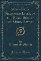 Sunshine in Shadowed Lives, or the Royal Secret of Morg. Bayne (Classic Reprint)