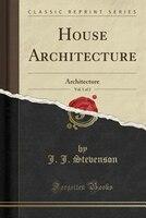 House Architecture, Vol. 1 of 2: Architecture (Classic Reprint)