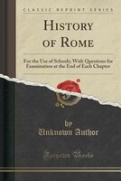 History of Rome: For the Use of Schools; With Questions for Examination at the End of Each Chapter (Classic Reprint)