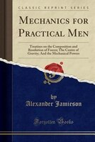 Mechanics for Practical Men: Treatises on the Composition and Resolution of Forces; The Centre of Gravity; And the Mechanical Po