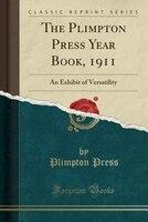 The Plimpton Press Year Book, 1911: An Exhibit of Versatility (Classic Reprint)