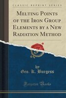 Melting Points of the Iron Group Elements by a New Radiation Method (Classic Reprint)