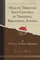 Health Through Self-Control in Thinking, Breathing, Eating (Classic Reprint)