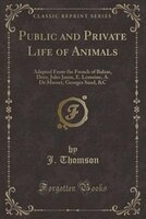 Public and Private Life of Animals: Adapted From the French of Balzac, Droz, Jules Janin, E. Lemoine, A. De Musset, Georges Sand,