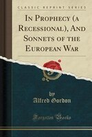 In Prophecy (a Recessional), And Sonnets of the European War (Classic Reprint)