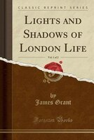 Lights and Shadows of London Life, Vol. 1 of 2 (Classic Reprint)