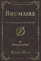 Brumaire: Scènes Historiques de l'An VIII, 1799 (Classic Reprint)