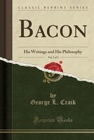 Bacon, Vol. 3 of 3: His Writings and His Philosophy (Classic Reprint)