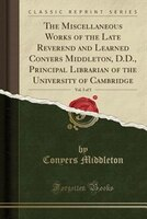The Miscellaneous Works of the Late Reverend and Learned Conyers Middleton, D.D., Principal Librarian of the University of Cambrid