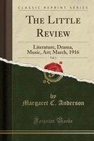 The Little Review, Vol. 3: Literature, Drama, Music, Art; March, 1916 (Classic Reprint)