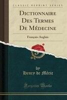 Dictionnaire Des Termes De Médecine: Français-Anglais (Classic Reprint)