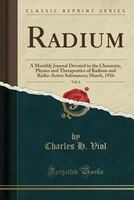 Radium, Vol. 6: A Monthly Journal Devoted to the Chemistry, Physics and Therapeutics of Radium and Radio-Active Sub