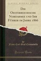 Die Oesterreichische Nordarmee und Ihr Führer im Jahre 1866 (Classic Reprint)