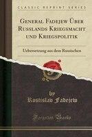 General Fadejew Über Russlands Kriegsmacht und Kriegspolitik: Uebersetzung aus dem Russischen (Classic Reprint)