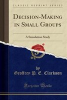 Decision-Making in Small Groups: A Simulation Study (Classic Reprint)