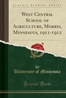 West Central School of Agriculture, Morris, Minnesota, 1911-1912 (Classic Reprint)