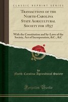 Transactions of the North-Carolina State Agricultural Society for 1857: With the Constitution and by-Laws of the Society, Act of I