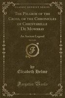 The Pilgrim of the Cross, or the Chronicles of Christabelle De Mowbray, Vol. 2 of 4: An Ancient Legend (Classic Reprint)
