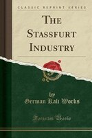 The Stassfurt Industry (Classic Reprint)