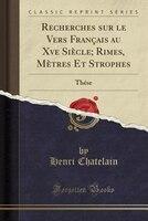 Recherches sur le Vers Français au Xve Siècle; Rimes, Mètres Et Strophes: Thése (Classic Reprint)