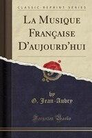 La Musique Française D'aujourd'hui (Classic Reprint)
