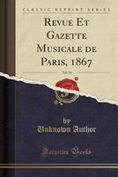 Revue Et Gazette Musicale de Paris, 1867, Vol. 34 (Classic Reprint)