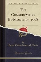 The Conservatory Bi-Monthly, 1908, Vol. 7 (Classic Reprint)