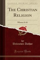The Christian Religion: Whence Is It? (Classic Reprint)