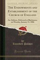 The Endowments and Establishment of the Church of England: An Address, Delivered at Blackmoor, on Monday, January 11, 1886 (Classi