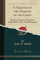 A Treatise on the Diseases of the Chest: Being a Course of Lectures Delivered at New York Hospital (Classic Reprint)