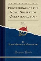 Proceedings of the Royal Society of Queensland, 1907, Vol. 19: Part I (Classic Reprint)