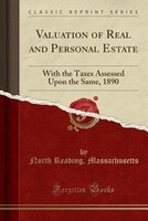 Valuation of Real and Personal Estate: With the Taxes Assessed Upon the Same, 1890 (Classic Reprint)