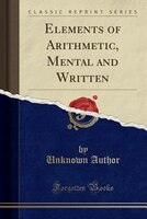Elements of Arithmetic, Mental and Written (Classic Reprint)