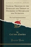 Clinical Treatises on the Pathology and Therapy of Disorders of Metabolism and Nutrition, Vol. 4: The Acid Autointoxications (Clas