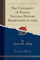 The University of Kansas Natural History Reservation in 1965 (Classic Reprint)