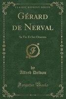 Gérard de Nerval: Sa Vie Et Ses Oeuvres (Classic Reprint)