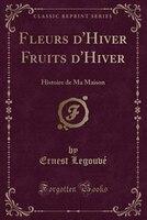 Fleurs d'Hiver Fruits d'Hiver: Histoire de Ma Maison (Classic Reprint)