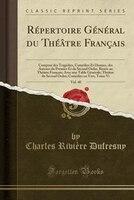 Répertoire Général du Théâtre Français, Vol. 40: Composé des Tragédies, Comédies Et
