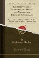 Le Repertoire du Vaudeville, ou Recueil des Meilleures Pièces en Vaudevilles, Vol. 1: Représentées sur