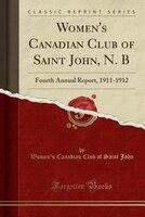 Women's Canadian Club of Saint John, N. B: Fourth Annual Report, 1911-1912 (Classic Reprint)