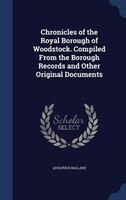 Chronicles of the Royal Borough of Woodstock. Compiled From the Borough Records and Other Original Documents