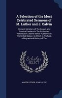 A Selection of the Most Celebrated Sermons of M. Luther and J. Calvin: Eminent Ministers of The Gospel, and Principal Leaders in T