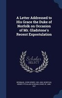 A Letter Addressed to His Grace the Duke of Norfolk on Occasion of Mr. Gladstone's Recent Expostulation
