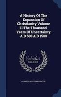 A History Of The Expansion Of Christianity Volume II The Thousand Years Of Uncertainty A D 500 A D 1500