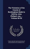 The Visitation of the County of Buckingham Made in 1634 by John Philipot, esq. ... Volume 58-59