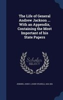 The Life of General Andrew Jackson ... With an Appendix, Containing the Most Important of his State Papers
