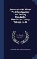 Recommended Water Well Construction and Sealing Standards, Mendocino County Volume No.62