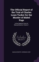 The Official Report of the Trial of Charles Louis Tucker for the Murder of Mabel Page: In the Superior Court of Massachusetts, Vol