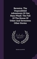 Berenice. The Unparalleled Adventures Of One Hans Pfaall. The Fall Of The House Of Usher And Seventeen Other Stories