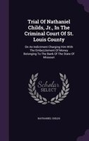 Trial Of Nathaniel Childs, Jr., In The Criminal Court Of St. Louis County: On An Indictment Charging Him With The Embezzlement Of